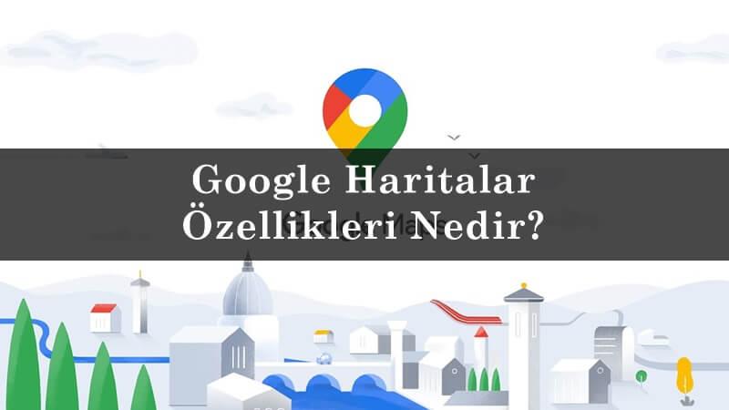 Google Haritalar Özellikleri Nedir?