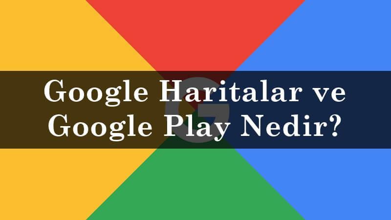 Google Haritalar ve Google Play Nedir?